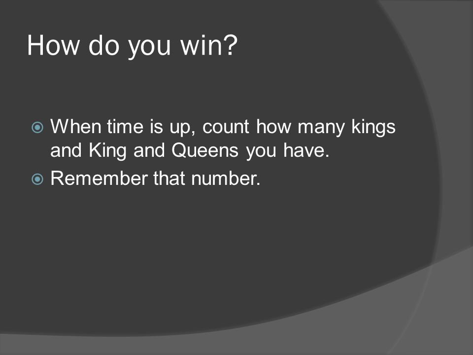 How do you win? When time is up, count how many kings and King and Queens you have. Remember that number.