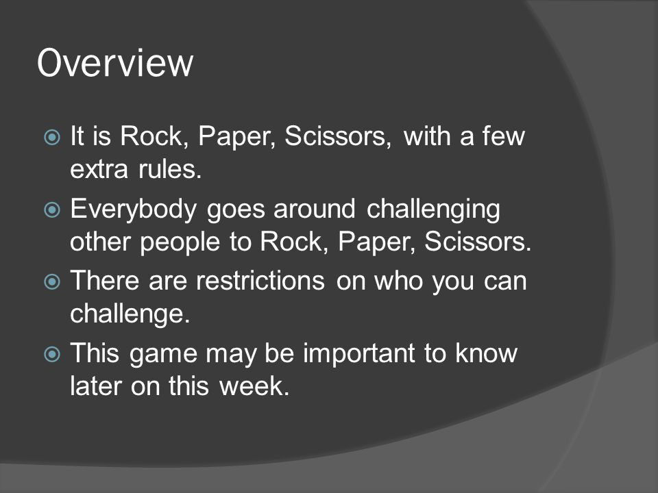 Overview It is Rock, Paper, Scissors, with a few extra rules. Everybody goes around challenging other people to Rock, Paper, Scissors. There are restr