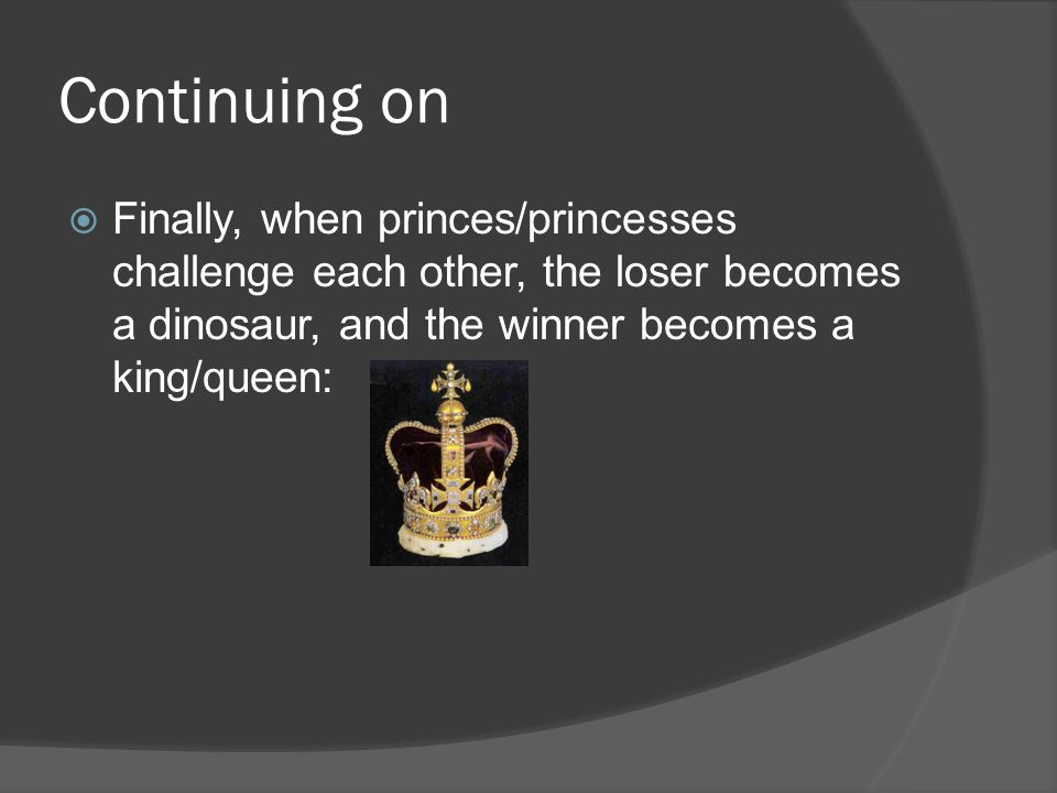 Continuing on Finally, when princes/princesses challenge each other, the loser becomes a dinosaur, and the winner becomes a king/queen:
