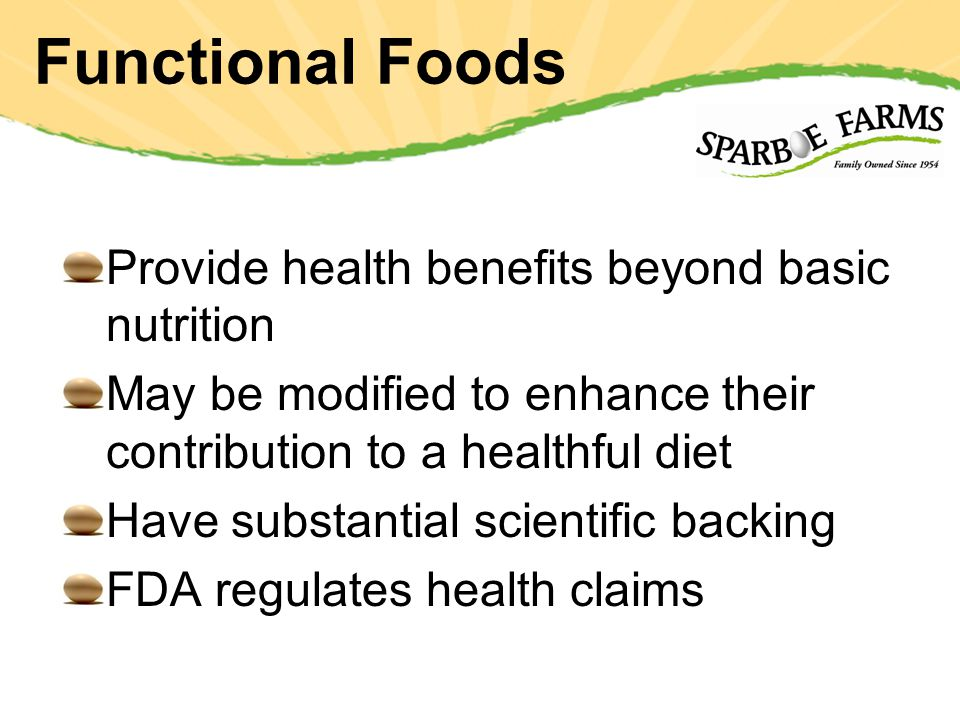 Provide health benefits beyond basic nutrition May be modified to enhance their contribution to a healthful diet Have substantial scientific backing FDA regulates health claims
