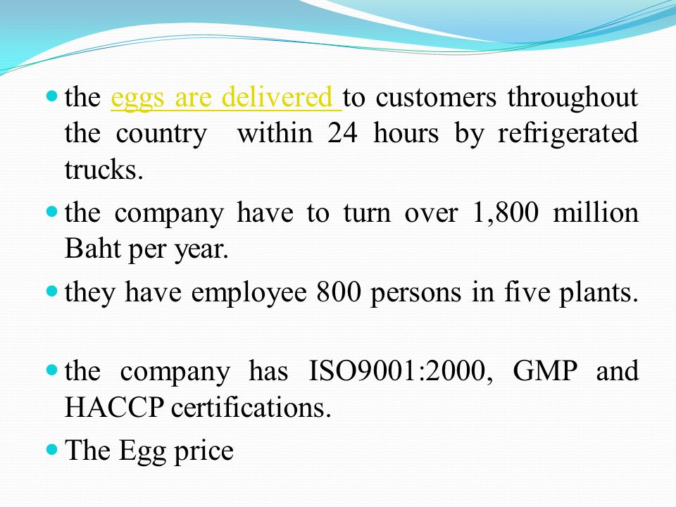the eggs are delivered to customers throughout the country within 24 hours by refrigerated trucks.eggs are delivered the company have to turn over 1,800 million Baht per year.