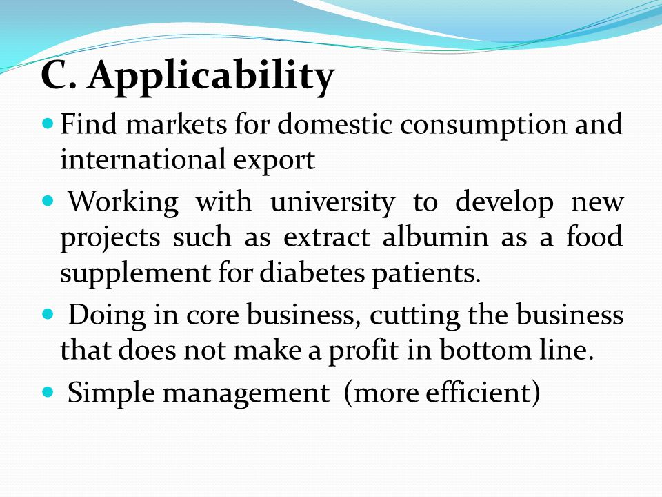 C. Applicability Find markets for domestic consumption and international export Working with university to develop new projects such as extract albumi