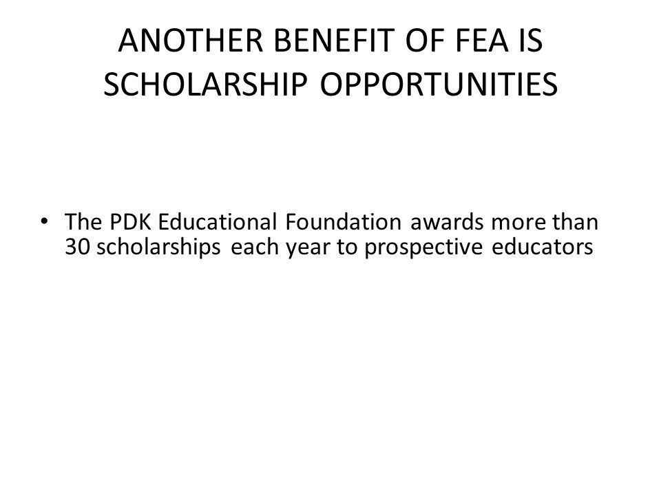 ANOTHER BENEFIT OF FEA IS SCHOLARSHIP OPPORTUNITIES The PDK Educational Foundation awards more than 30 scholarships each year to prospective educators