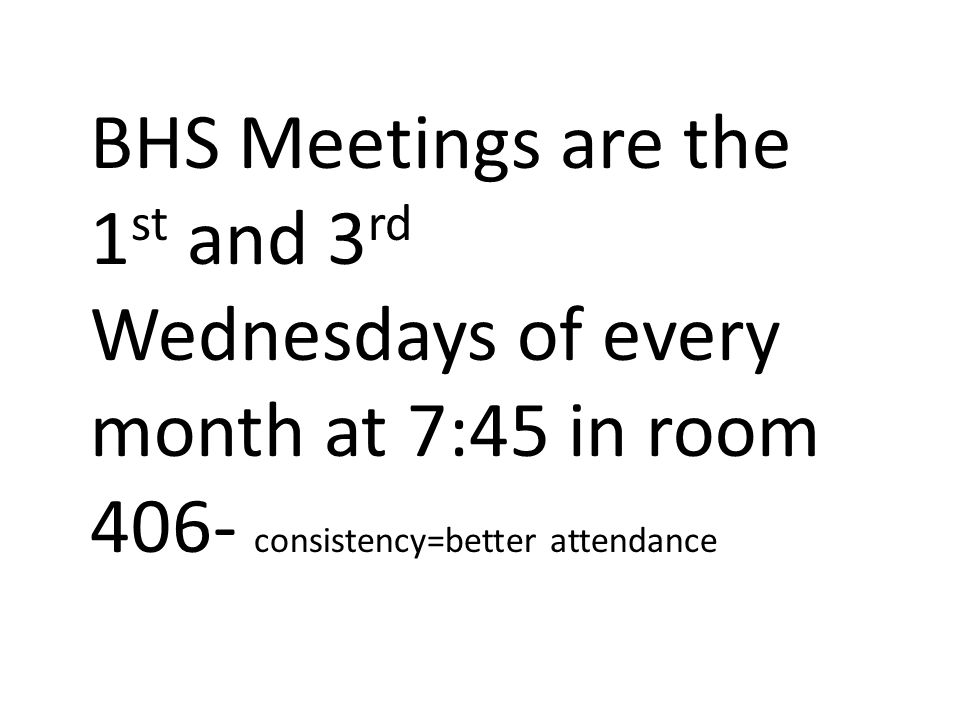 BHS Meetings are the 1 st and 3 rd Wednesdays of every month at 7:45 in room 406- consistency=better attendance