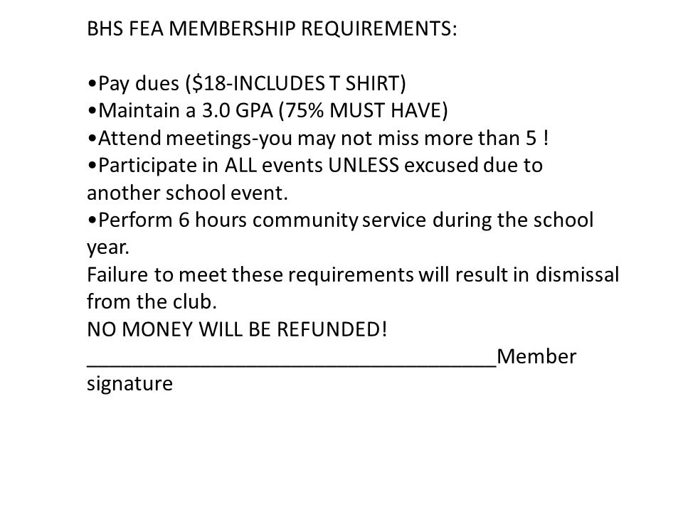 BHS FEA MEMBERSHIP REQUIREMENTS: Pay dues ($18-INCLUDES T SHIRT) Maintain a 3.0 GPA (75% MUST HAVE) Attend meetings-you may not miss more than 5 .