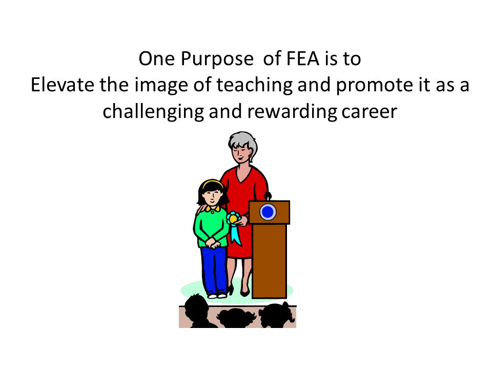 One Purpose of FEA is to Elevate the image of teaching and promote it as a challenging and rewarding career