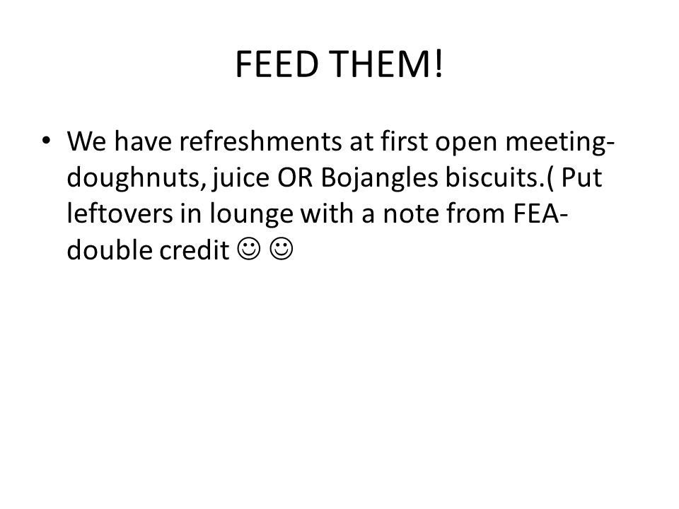 FEED THEM! We have refreshments at first open meeting- doughnuts, juice OR Bojangles biscuits.( Put leftovers in lounge with a note from FEA- double c