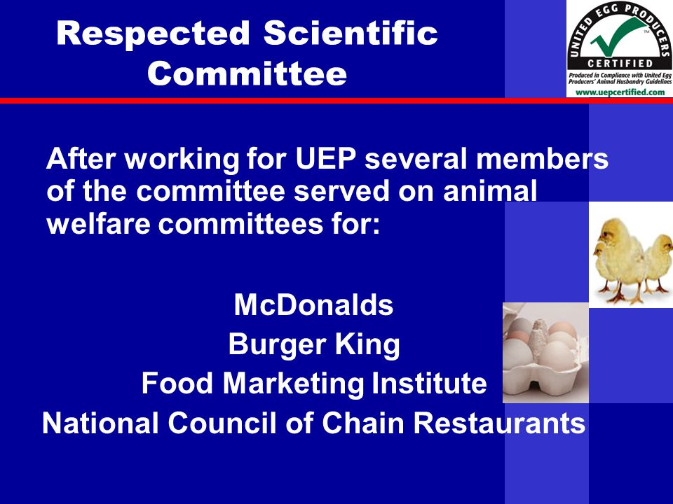 United Egg Producers Respected Scientific Committee McDonalds Burger King Food Marketing Institute National Council of Chain Restaurants After working for UEP several members of the committee served on animal welfare committees for: