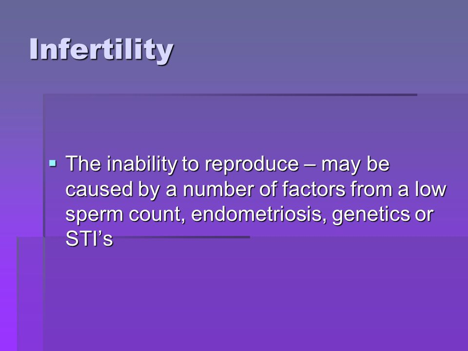 Infertility The inability to reproduce – may be caused by a number of factors from a low sperm count, endometriosis, genetics or STIs The inability to reproduce – may be caused by a number of factors from a low sperm count, endometriosis, genetics or STIs