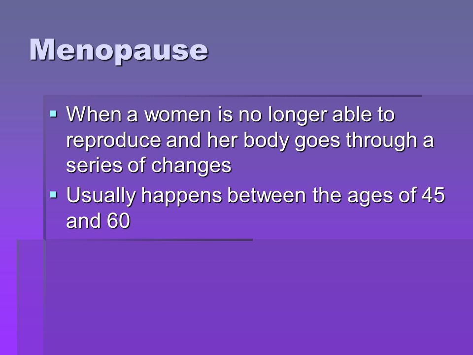 Menopause When a women is no longer able to reproduce and her body goes through a series of changes When a women is no longer able to reproduce and her body goes through a series of changes Usually happens between the ages of 45 and 60 Usually happens between the ages of 45 and 60