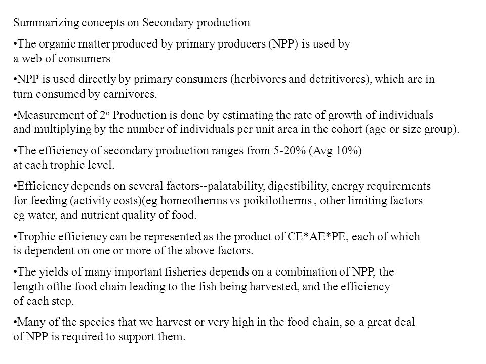 Summarizing concepts on Secondary production The organic matter produced by primary producers (NPP) is used by a web of consumers NPP is used directly by primary consumers (herbivores and detritivores), which are in turn consumed by carnivores.