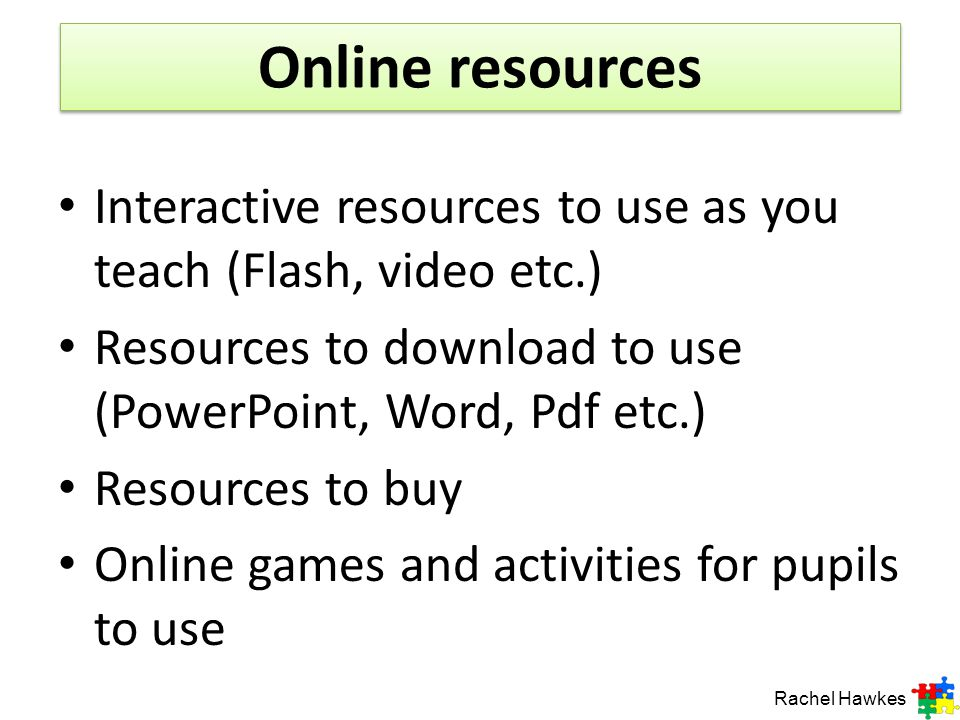 Online resources Rachel Hawkes Interactive resources to use as you teach (Flash, video etc.) Resources to download to use (PowerPoint, Word, Pdf etc.) Resources to buy Online games and activities for pupils to use