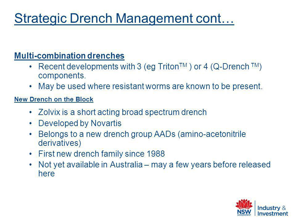 Strategic Drench Management cont… Multi-combination drenches Recent developments with 3 (eg Triton TM ) or 4 (Q-Drench TM ) components. May be used wh