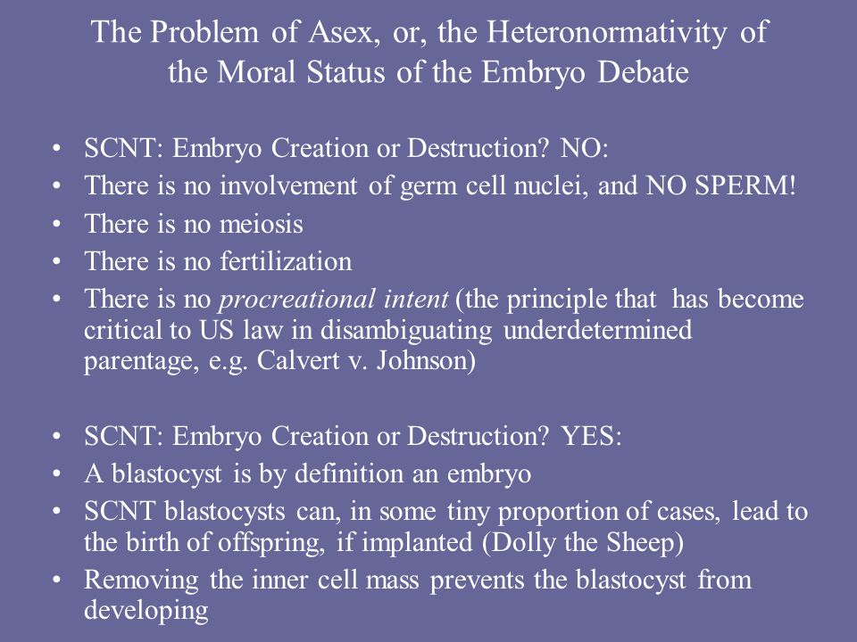 The Problem of Asex, or, the Heteronormativity of the Moral Status of the Embryo Debate SCNT: Embryo Creation or Destruction.
