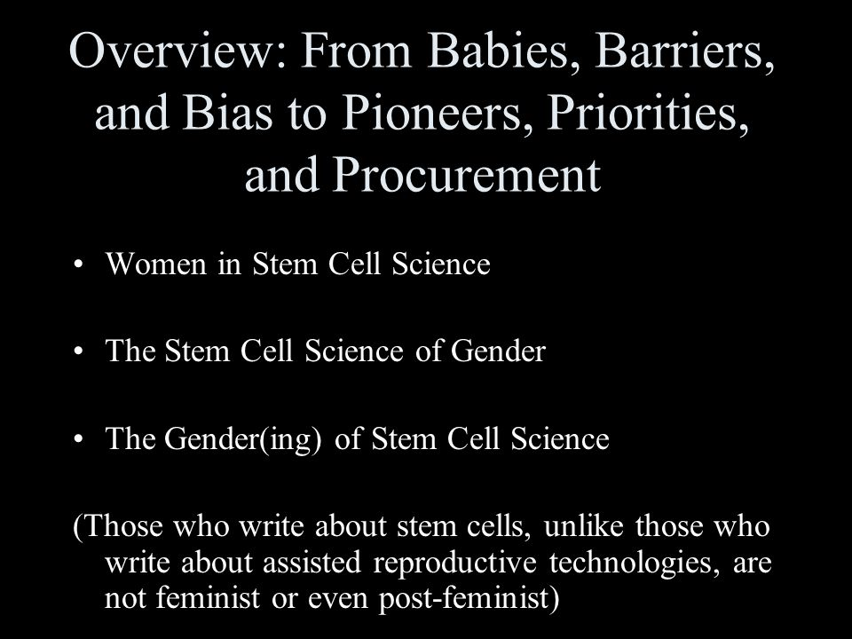 Overview: From Babies, Barriers, and Bias to Pioneers, Priorities, and Procurement Women in Stem Cell Science The Stem Cell Science of Gender The Gender(ing) of Stem Cell Science (Those who write about stem cells, unlike those who write about assisted reproductive technologies, are not feminist or even post-feminist)