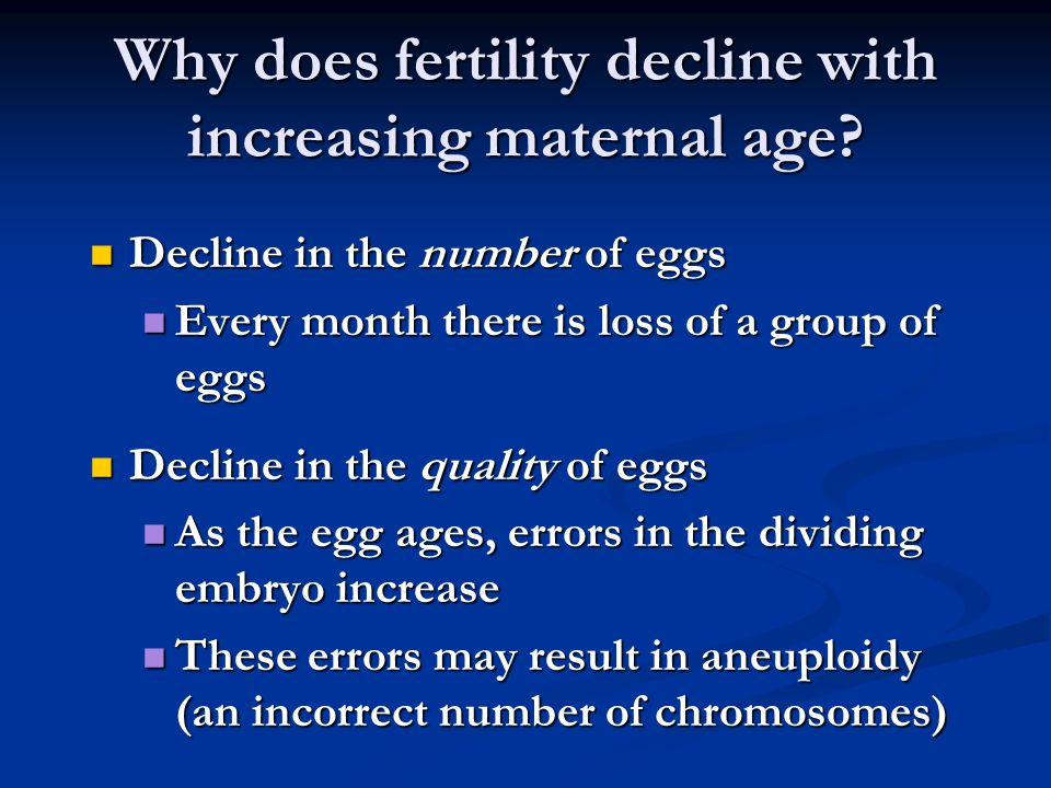 Why does fertility decline with increasing maternal age? Decline in the number of eggs Decline in the number of eggs Every month there is loss of a gr