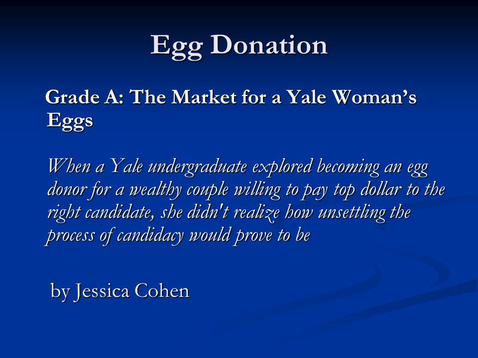 Egg Donation Grade A: The Market for a Yale Womans Eggs When a Yale undergraduate explored becoming an egg donor for a wealthy couple willing to pay t