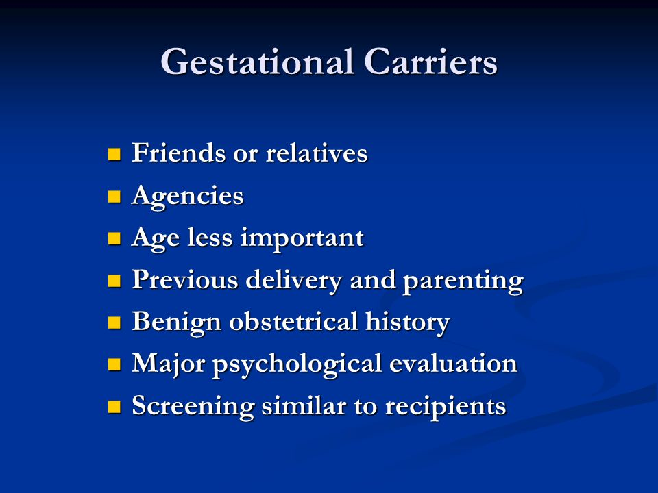 Gestational Carriers Friends or relatives Friends or relatives Agencies Agencies Age less important Age less important Previous delivery and parenting