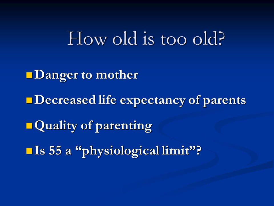 Danger to mother Danger to mother Decreased life expectancy of parents Decreased life expectancy of parents Quality of parenting Quality of parenting