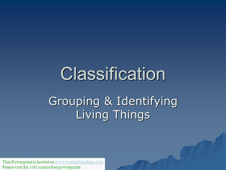 Classification Grouping & Identifying Living Things This Powerpoint is hosted on www.worldofteaching.comwww.worldofteaching.com Please visit for 100s
