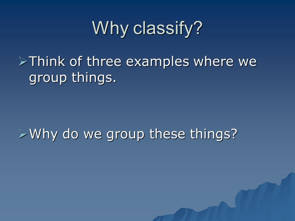 Why classify? Think of three examples where we group things. Think of three examples where we group things. Why do we group these things? Why do we gr