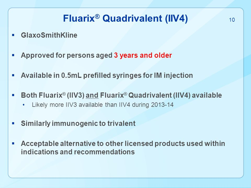Fluarix ® Quadrivalent (IIV4) GlaxoSmithKline Approved for persons aged 3 years and older Available in 0.5mL prefilled syringes for IM injection Both