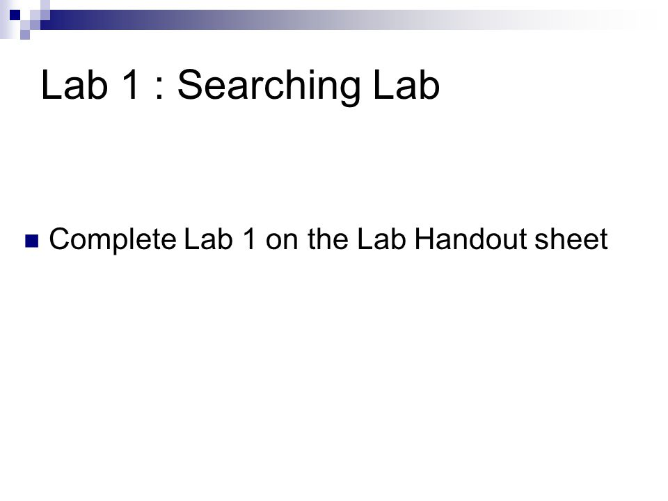 Lab 1 : Searching Lab Complete Lab 1 on the Lab Handout sheet