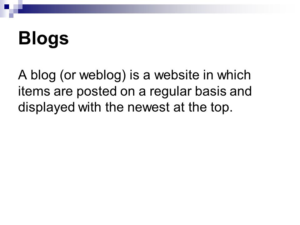 Blogs A blog (or weblog) is a website in which items are posted on a regular basis and displayed with the newest at the top.
