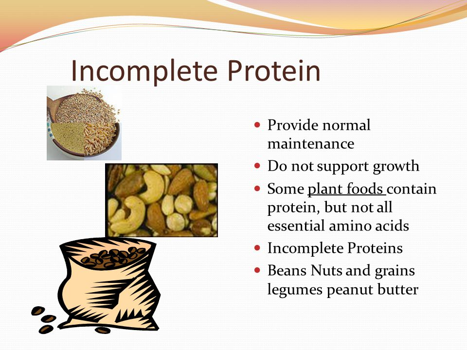 Incomplete Protein Provide normal maintenance Do not support growth Some plant foods contain protein, but not all essential amino acids Incomplete Pro