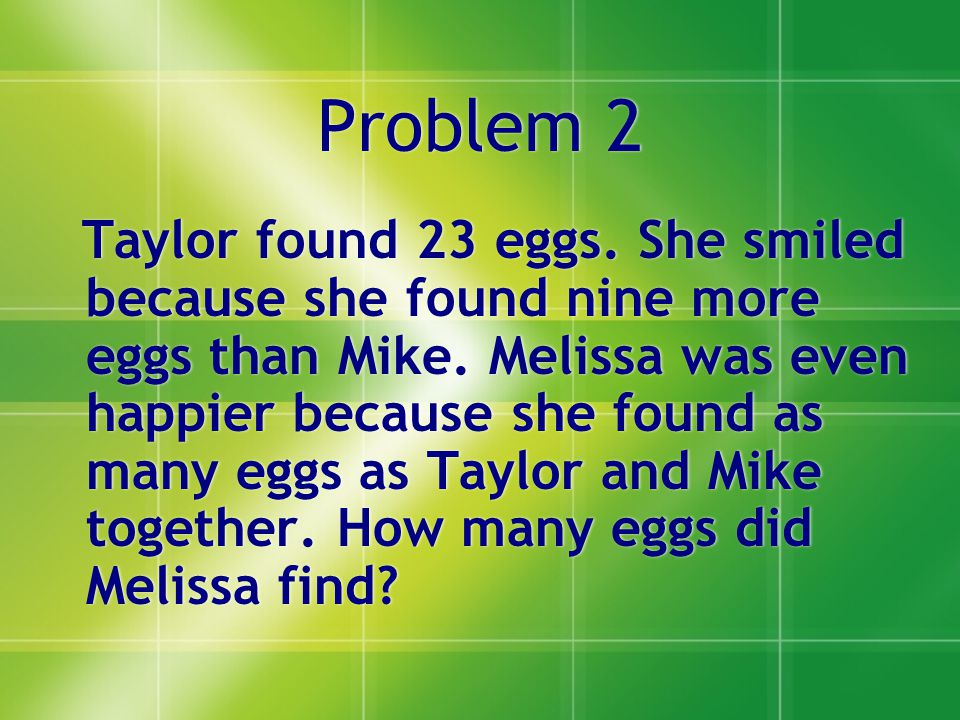 Problem 2 Taylor found 23 eggs. She smiled because she found nine more eggs than Mike.