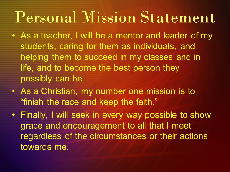 As a teacher, I will be a mentor and leader of my students, caring for them as individuals, and helping them to succeed in my classes and in life, and to become the best person they possibly can be.