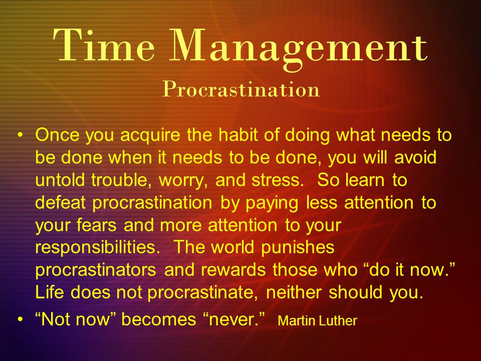 Time Management Procrastination Once you acquire the habit of doing what needs to be done when it needs to be done, you will avoid untold trouble, worry, and stress.