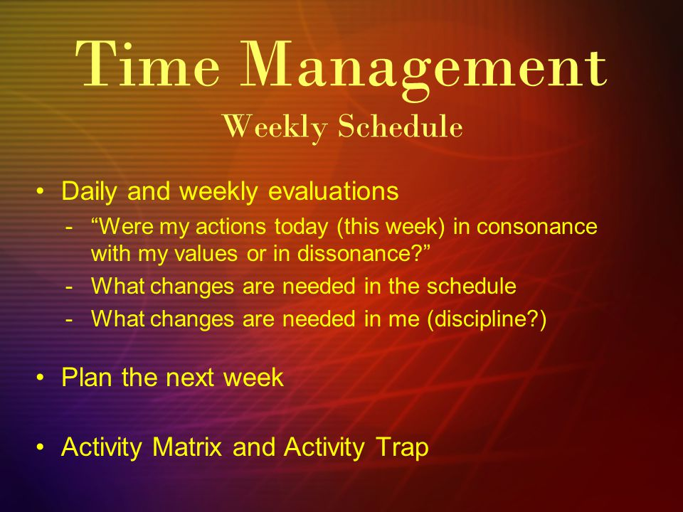 Time Management Weekly Schedule Daily and weekly evaluations -Were my actions today (this week) in consonance with my values or in dissonance.