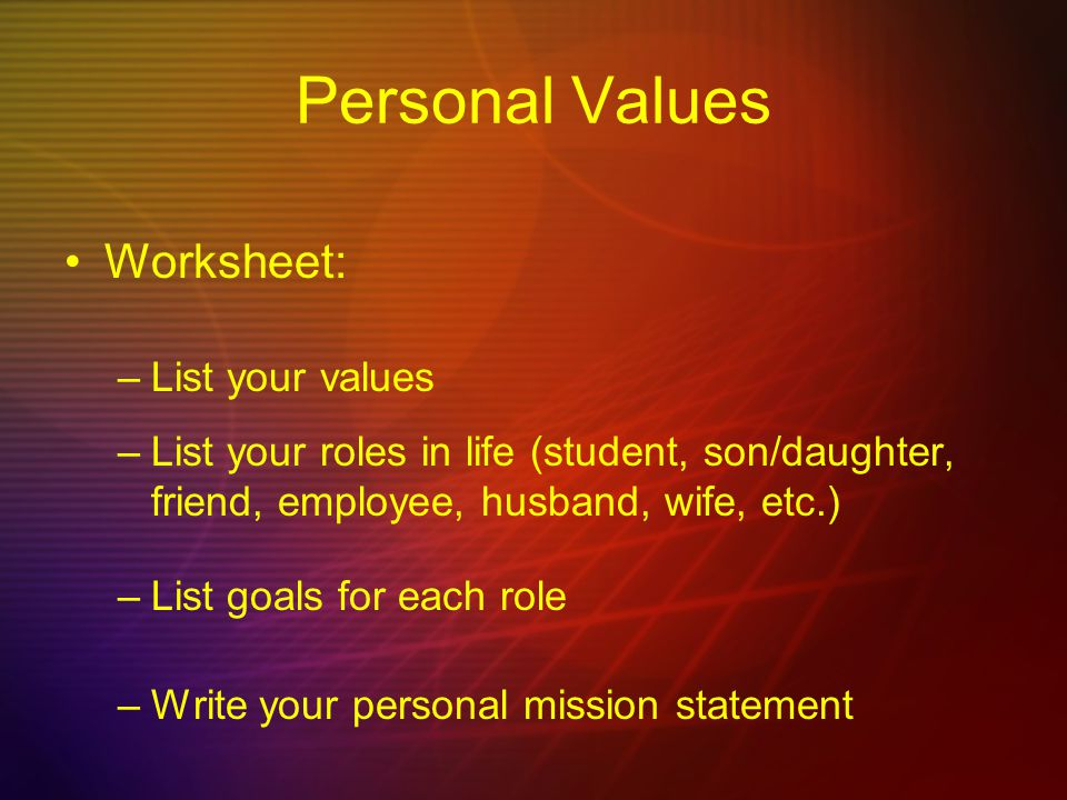 Personal Values Worksheet: –List your values –List your roles in life (student, son/daughter, friend, employee, husband, wife, etc.) –List goals for each role –Write your personal mission statement