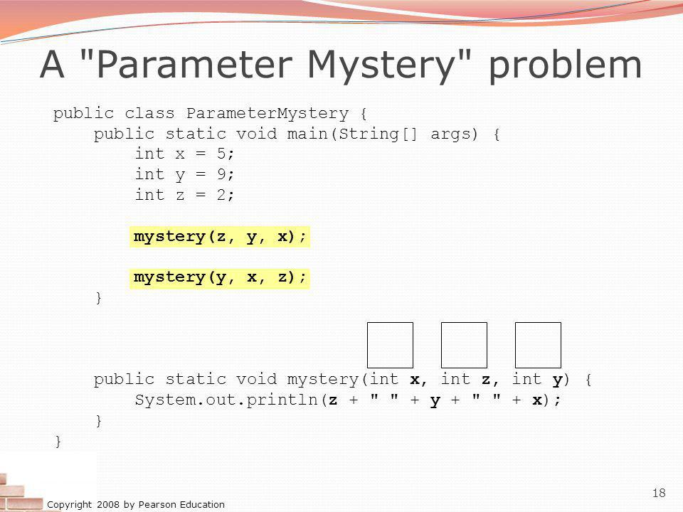 Copyright 2008 by Pearson Education 18 A Parameter Mystery problem public class ParameterMystery { public static void main(String[] args) { int x = 5; int y = 9; int z = 2; mystery(z, y, x); mystery(y, x, z); } public static void mystery(int x, int z, int y) { System.out.println(z + + y + + x); }