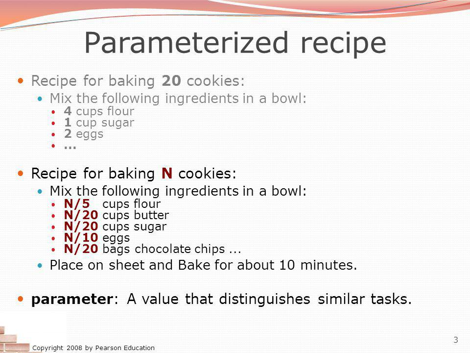 Copyright 2008 by Pearson Education 3 Parameterized recipe Recipe for baking 20 cookies: Mix the following ingredients in a bowl: 4 cups flour 1 cup sugar 2 eggs...
