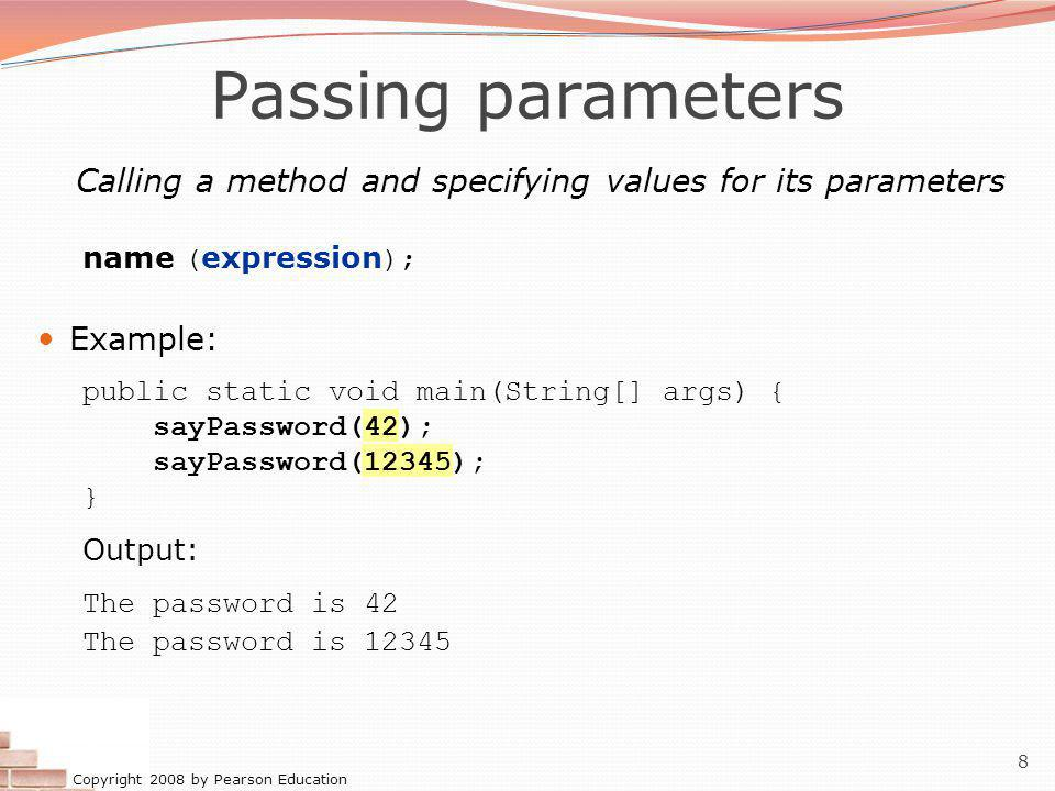 Copyright 2008 by Pearson Education 8 Passing parameters Calling a method and specifying values for its parameters name ( expression ); Example: public static void main(String[] args) { sayPassword(42); sayPassword(12345); } Output: The password is 42 The password is 12345
