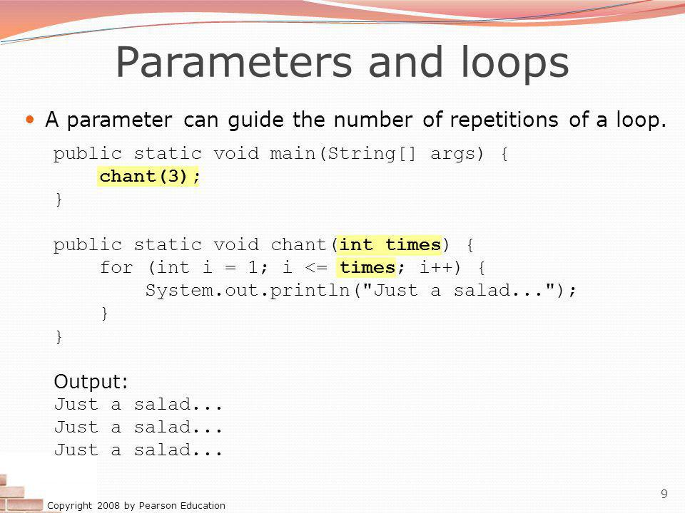 Copyright 2008 by Pearson Education 10 How parameters are passed When the method is called: The value is stored into the parameter variable.