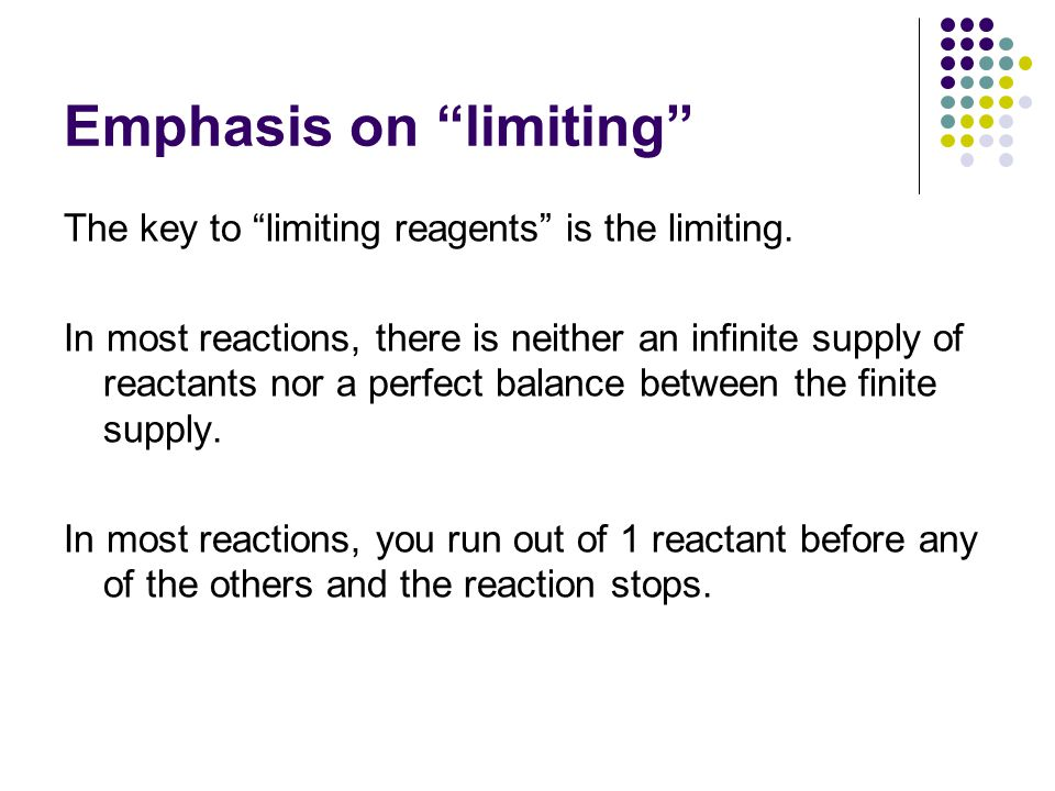 Emphasis on limiting The key to limiting reagents is the limiting. In most reactions, there is neither an infinite supply of reactants nor a perfect b