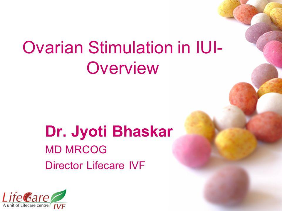 Ovarian Stimulation in IUI- Overview Dr. Jyoti Bhaskar MD MRCOG Director Lifecare IVF