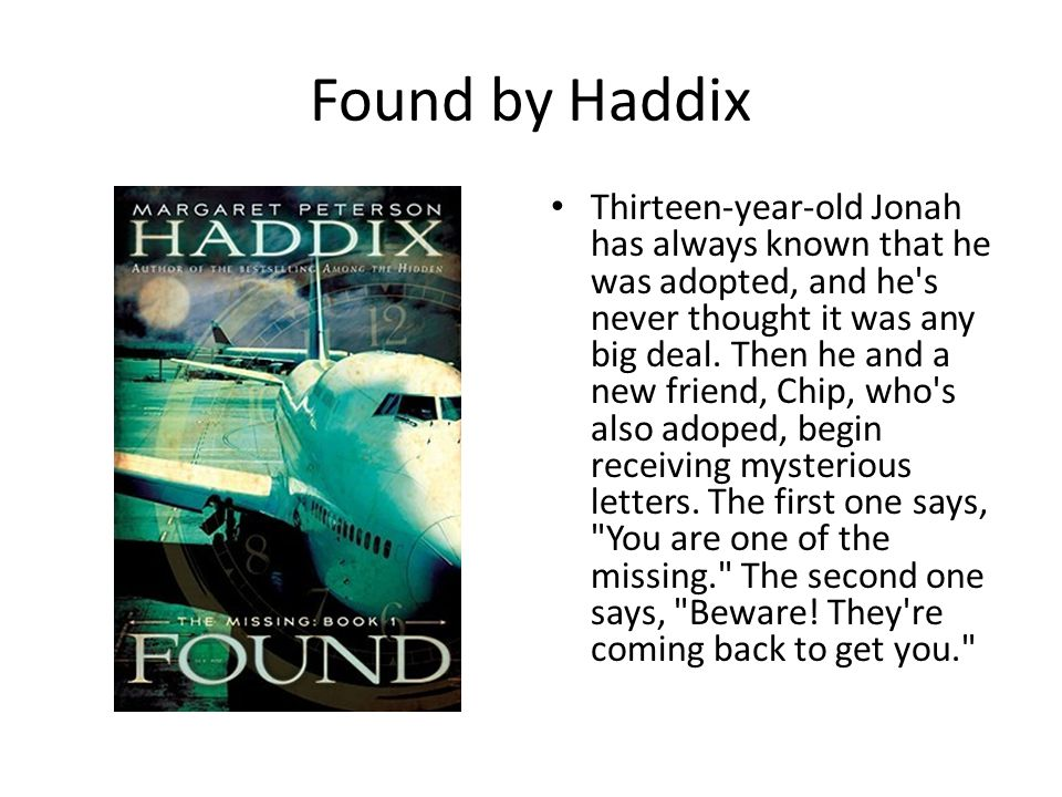 Found by Haddix Thirteen-year-old Jonah has always known that he was adopted, and he s never thought it was any big deal.