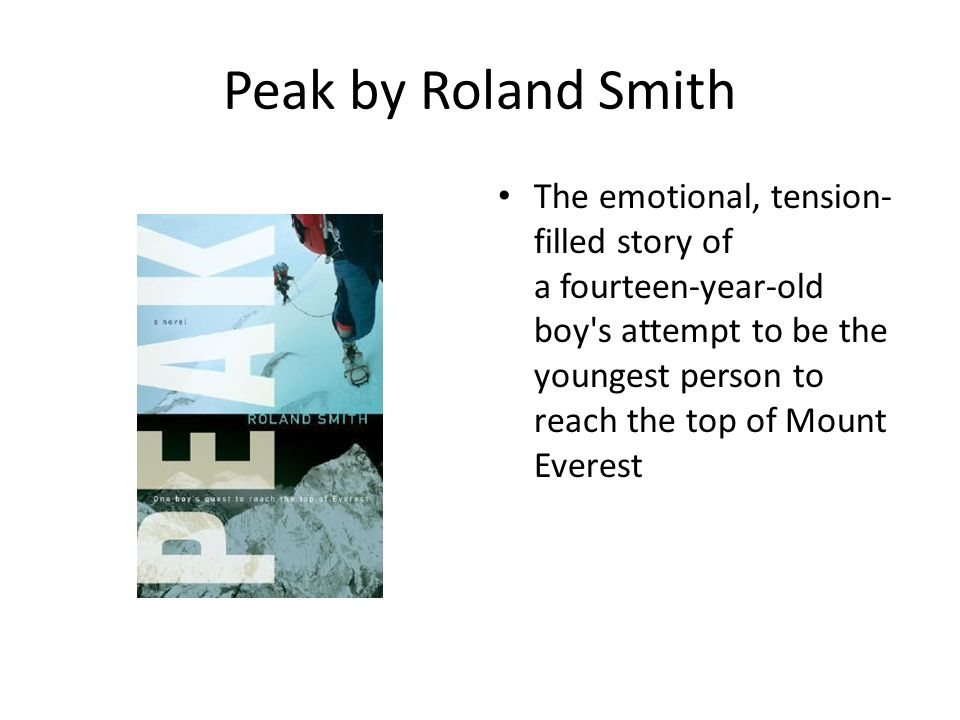 Peak by Roland Smith The emotional, tension- filled story of a fourteen-year-old boy s attempt to be the youngest person to reach the top of Mount Everest