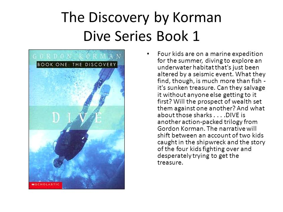 The Discovery by Korman Dive Series Book 1 Four kids are on a marine expedition for the summer, diving to explore an underwater habitat that s just been altered by a seismic event.