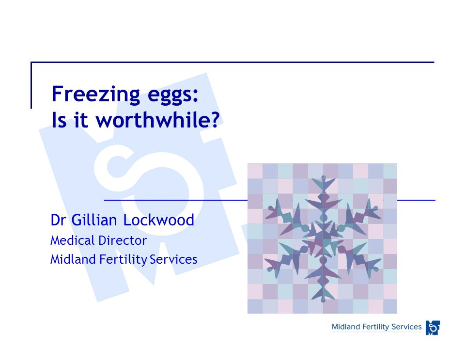Freezing eggs: Is it worthwhile? Dr Gillian Lockwood Medical Director Midland Fertility Services