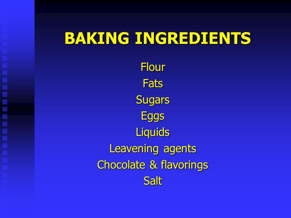 BAKING INGREDIENTS Flour Fats Sugars Eggs Liquids Leavening agents Chocolate & flavorings Salt