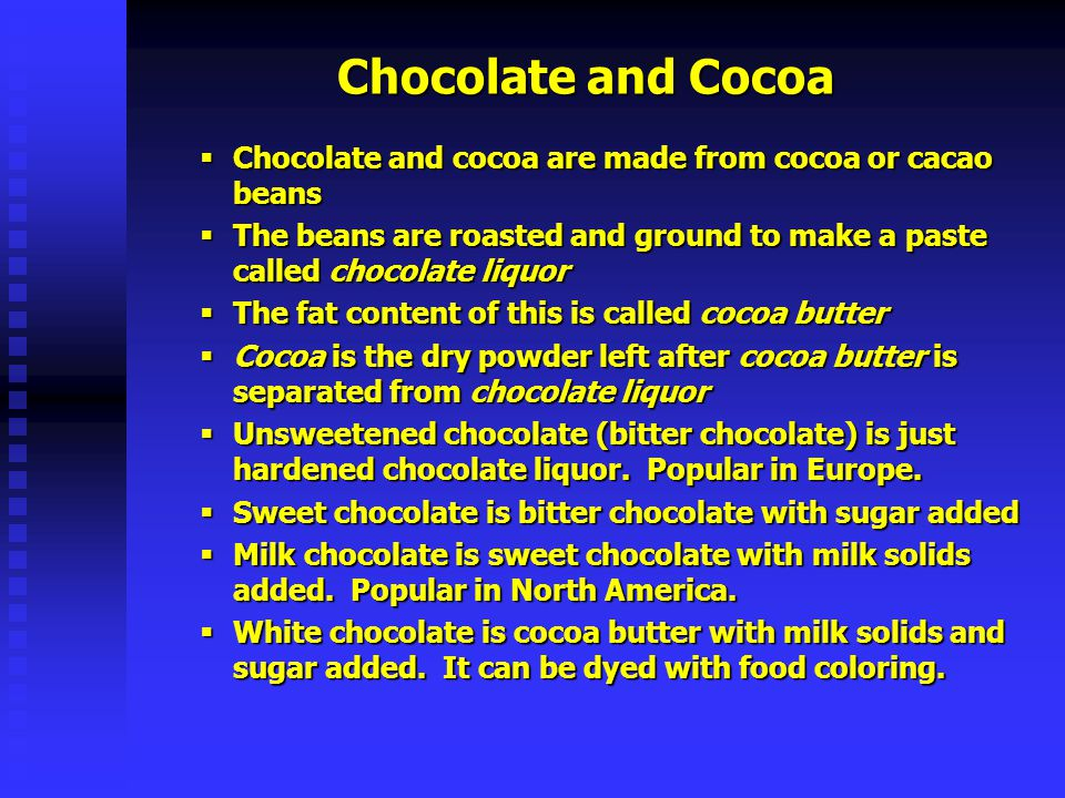Chocolate and Cocoa Chocolate and cocoa are made from cocoa or cacao beans The beans are roasted and ground to make a paste called chocolate liquor Th