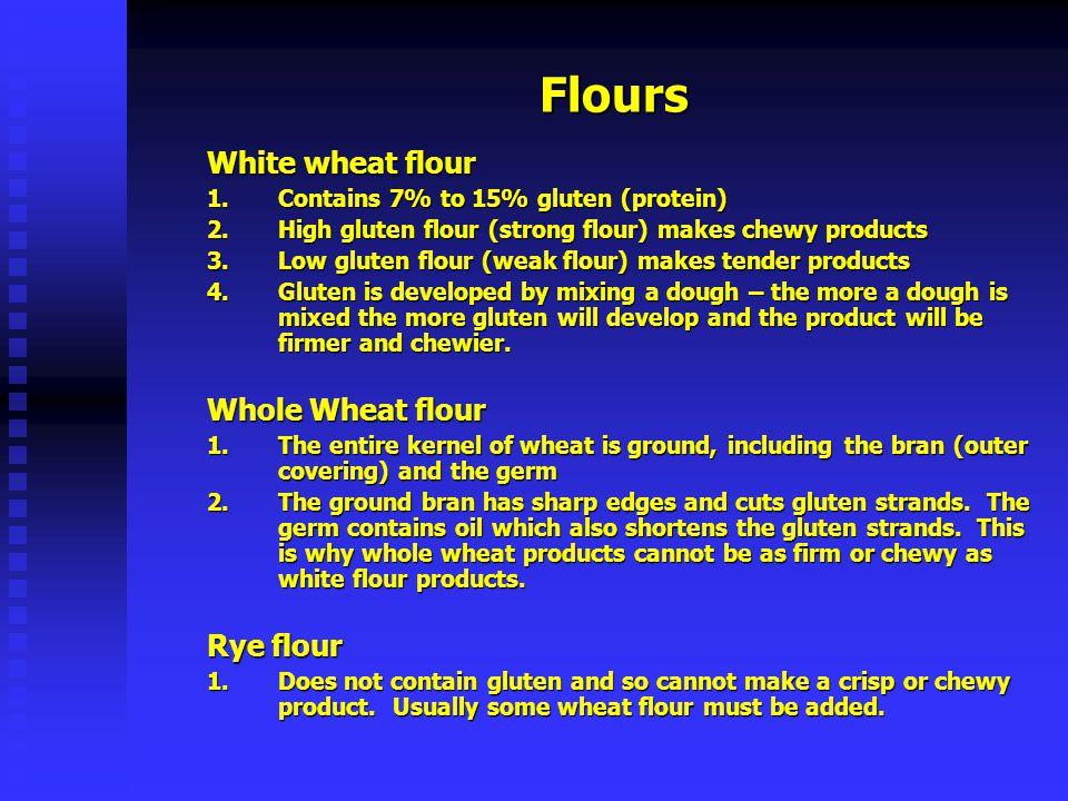 Flours White wheat flour 1.C ontains 7% to 15% gluten (protein) 2.H igh gluten flour (strong flour) makes chewy products 3.L ow gluten flour (weak flo