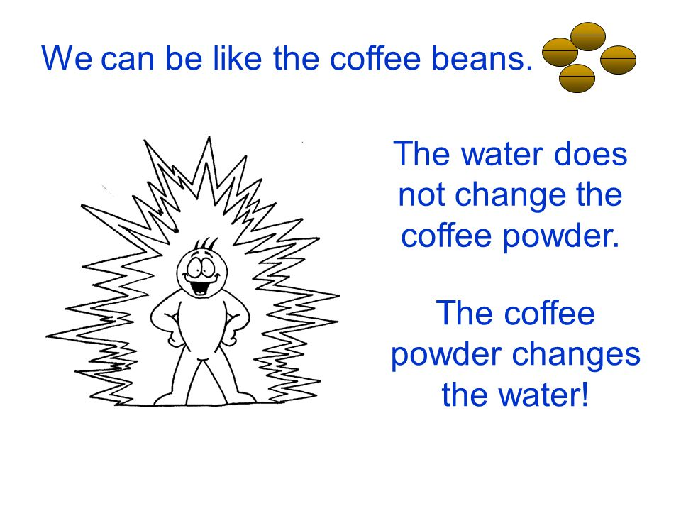 We can be like the coffee beans. The water does not change the coffee powder. The coffee powder changes the water!