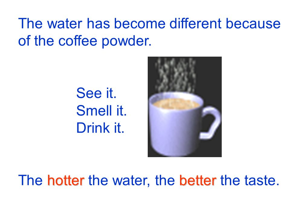 The water has become different because of the coffee powder. See it. Smell it. Drink it. hotterbetter The hotter the water, the better the taste.