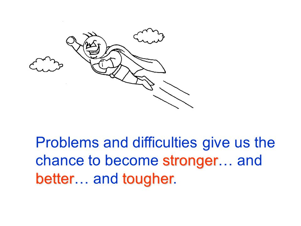 stronger bettertougher Problems and difficulties give us the chance to become stronger… and better… and tougher.
